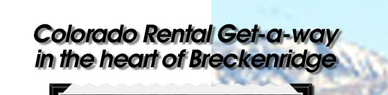 Colorado Rental Get-a-way in the heart of Breckenridge